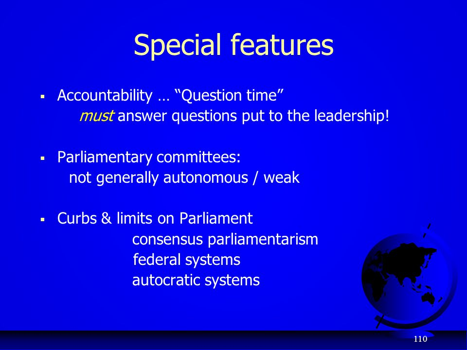 "110 Special features  Accountability … ""Question time"" must answer questions put to the leadership!  Parliamentary committees: not generally autonom"