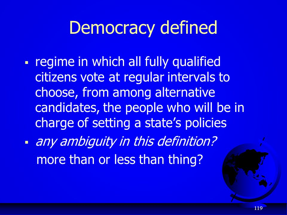 119 Democracy defined  regime in which all fully qualified citizens vote at regular intervals to choose, from among alternative candidates, the peopl