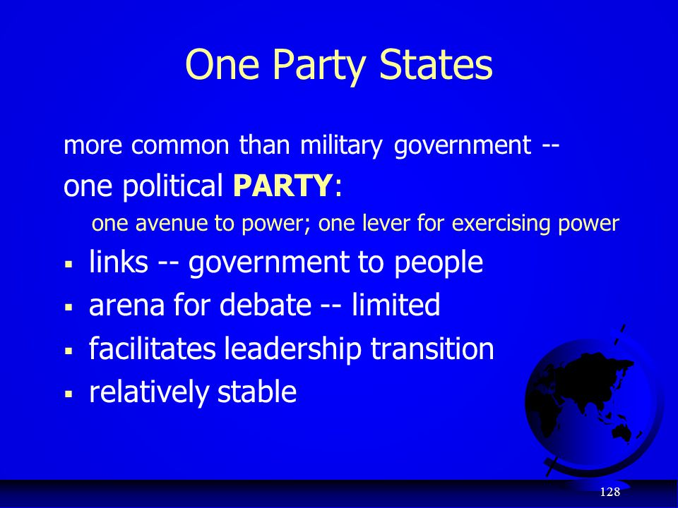 128 One Party States more common than military government -- one political PARTY: one avenue to power; one lever for exercising power  links -- gover
