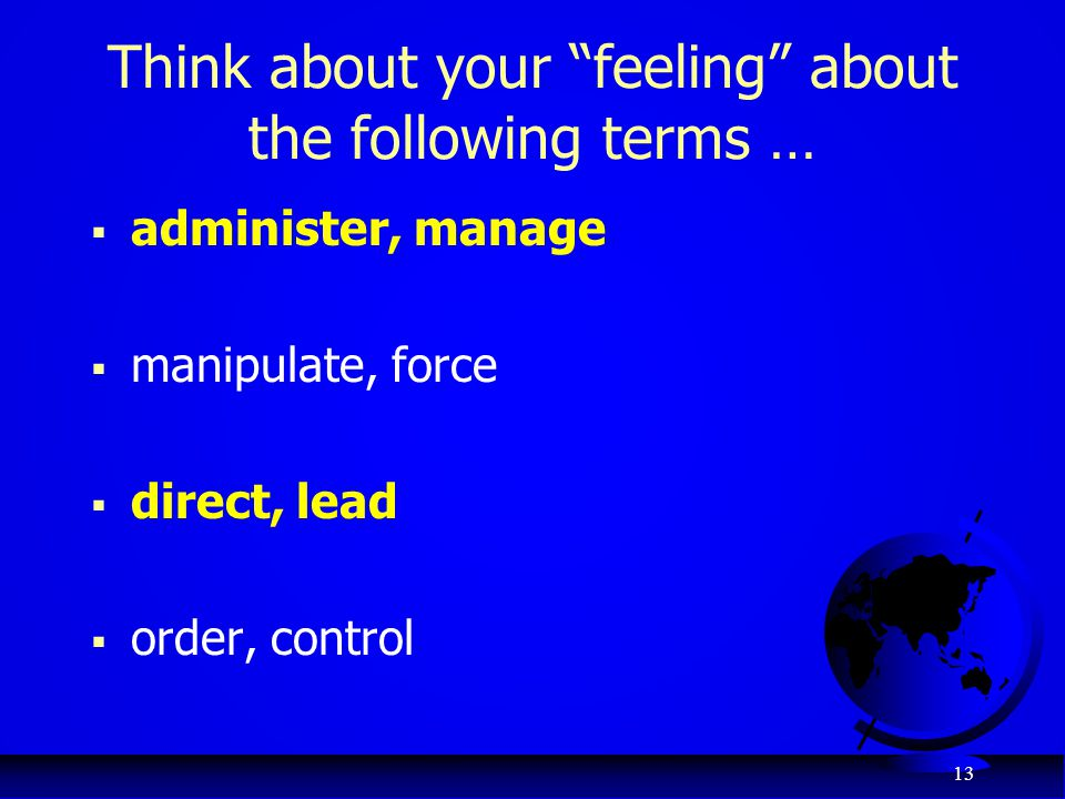 "13 Think about your ""feeling"" about the following terms …  administer, manage  manipulate, force  direct, lead  order, control"