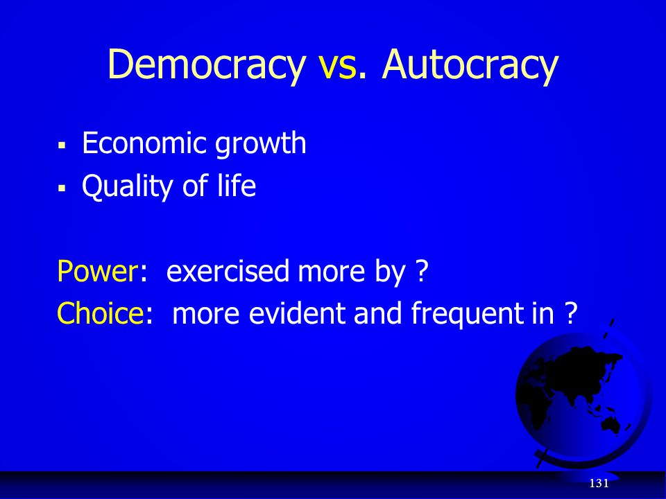 131 Democracy vs. Autocracy  Economic growth  Quality of life Power: exercised more by ? Choice: more evident and frequent in ?