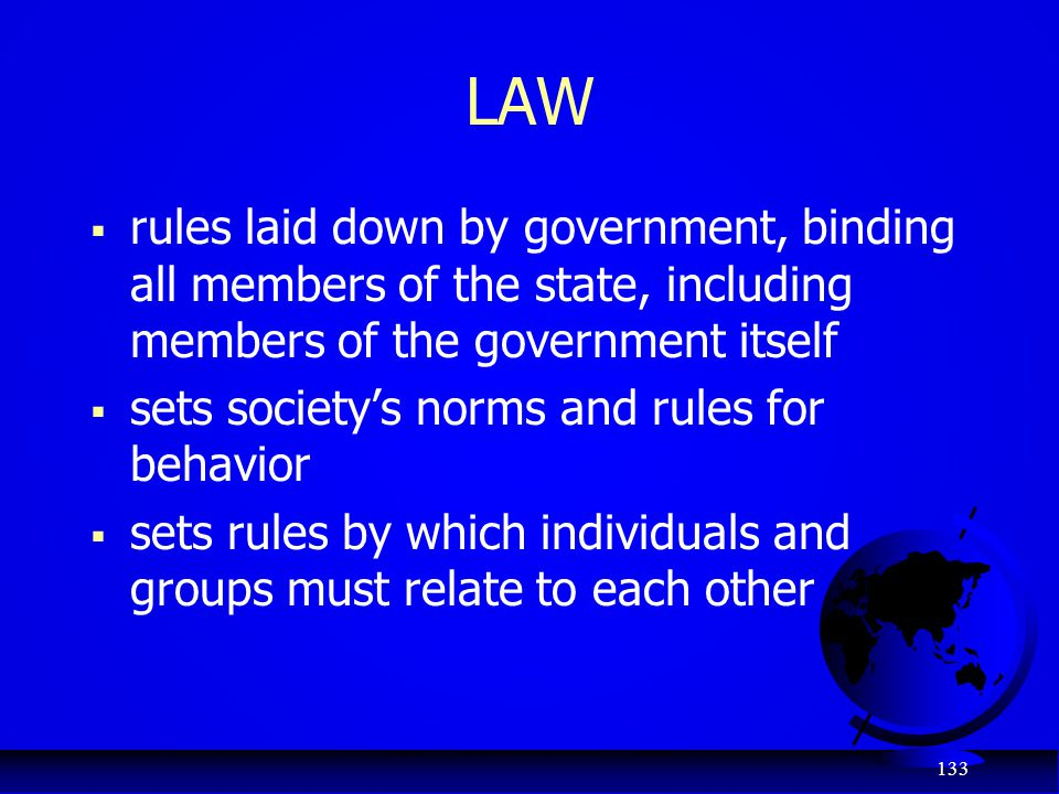 133 LAW  rules laid down by government, binding all members of the state, including members of the government itself  sets society's norms and rules
