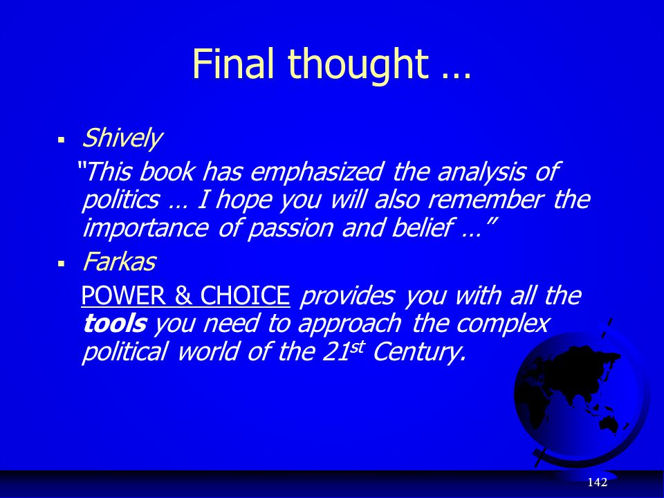 "142 Final thought …  Shively ""This book has emphasized the analysis of politics … I hope you will also remember the importance of passion and belief"