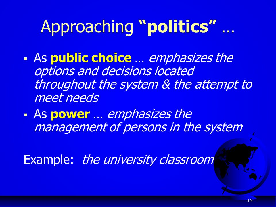"15 Approaching ""politics"" …  As public choice … emphasizes the options and decisions located throughout the system & the attempt to meet needs  As p"