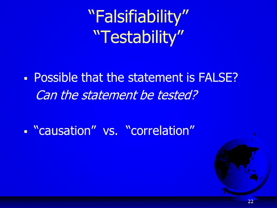 "22 ""Falsifiability"" ""Testability""  Possible that the statement is FALSE? Can the statement be tested?  ""causation"" vs. ""correlation"""