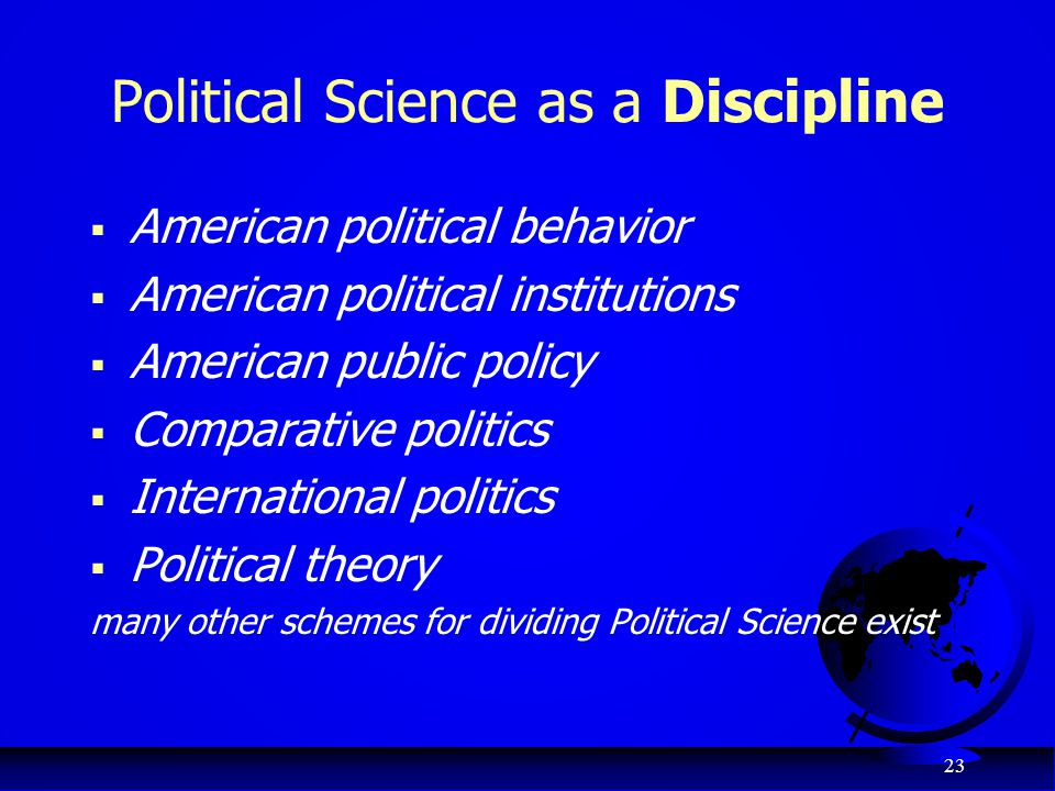 23 Political Science as a Discipline  American political behavior  American political institutions  American public policy  Comparative politics 