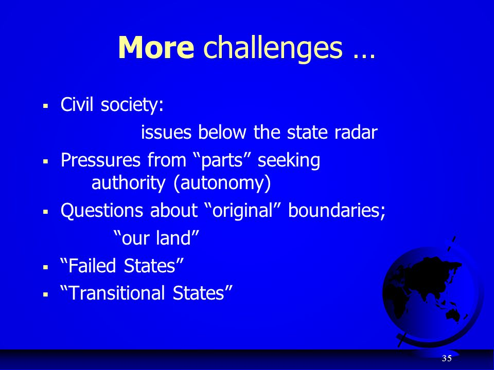"35 More challenges …  Civil society: issues below the state radar  Pressures from ""parts"" seeking authority (autonomy)  Questions about ""original"""