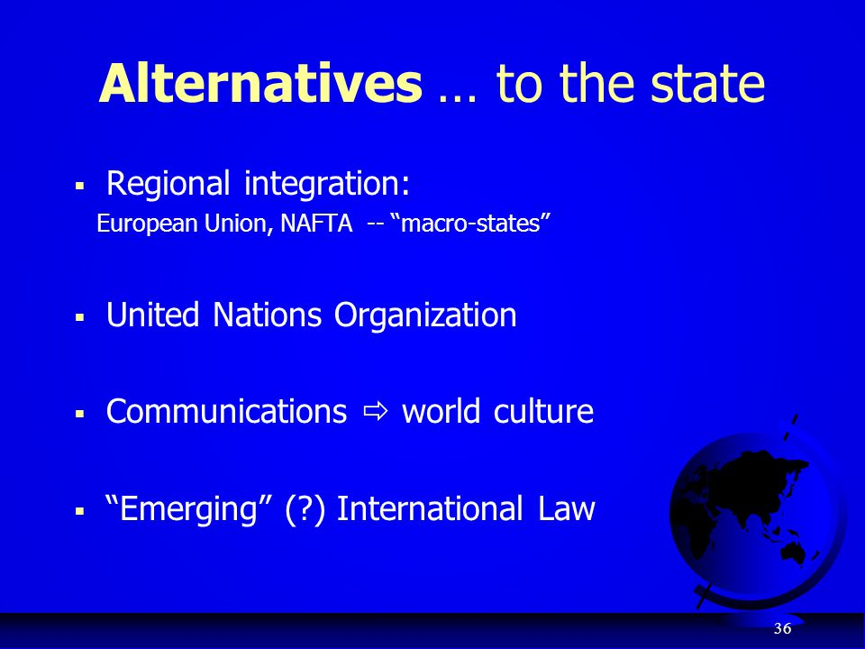 "36 Alternatives … to the state  Regional integration: European Union, NAFTA -- ""macro-states""  United Nations Organization  Communications  world"