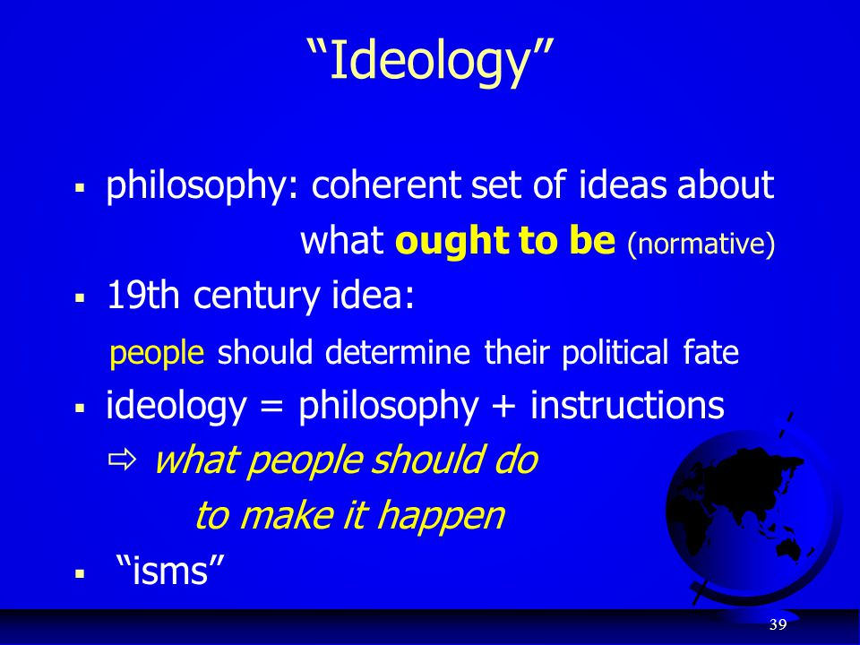 "39 ""Ideology""  philosophy: coherent set of ideas about what ought to be (normative)  19th century idea: people should determine their political fate"