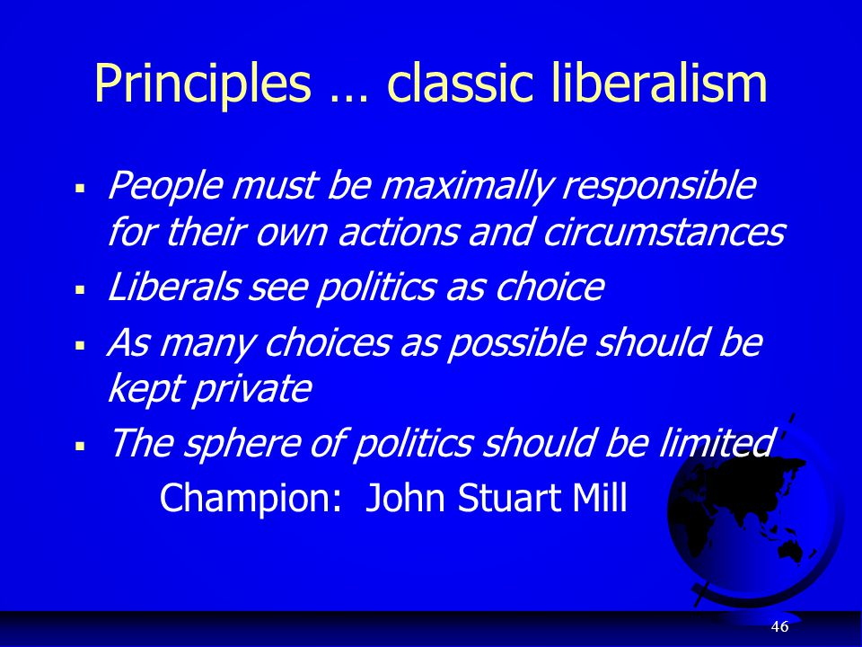 46 Principles … classic liberalism  People must be maximally responsible for their own actions and circumstances  Liberals see politics as choice 