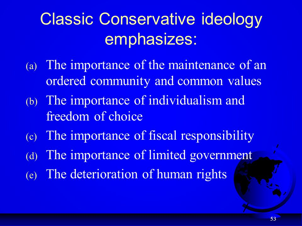53 Classic Conservative ideology emphasizes: (a) The importance of the maintenance of an ordered community and common values (b) The importance of ind
