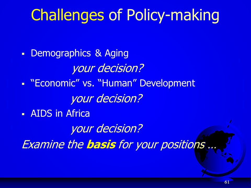 "61 Challenges of Policy-making  Demographics & Aging your decision?  ""Economic"" vs. ""Human"" Development your decision?  AIDS in Africa your decisio"
