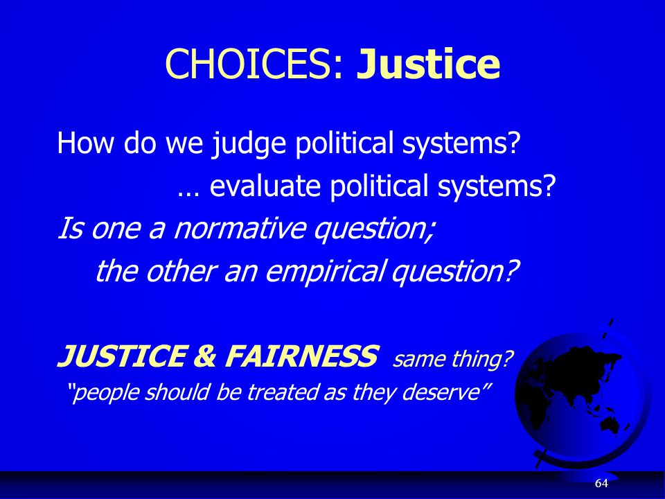 64 CHOICES: Justice How do we judge political systems? … evaluate political systems? Is one a normative question; the other an empirical question? JUS
