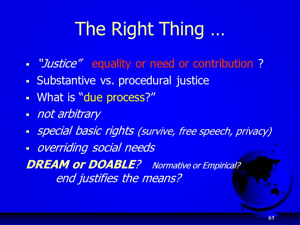 "65 The Right Thing …  ""Justice"" equality or need or contribution ?  Substantive vs. procedural justice  What is ""due process?""  not arbitrary  sp"