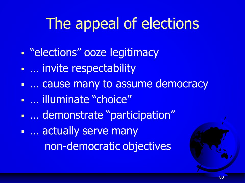 "83 The appeal of elections  ""elections"" ooze legitimacy  … invite respectability  … cause many to assume democracy  … illuminate ""choice""  … demo"