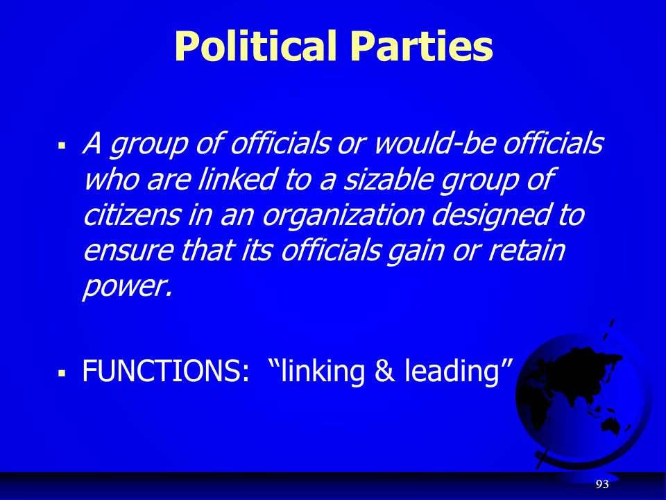 93 Political Parties  A group of officials or would-be officials who are linked to a sizable group of citizens in an organization designed to ensure