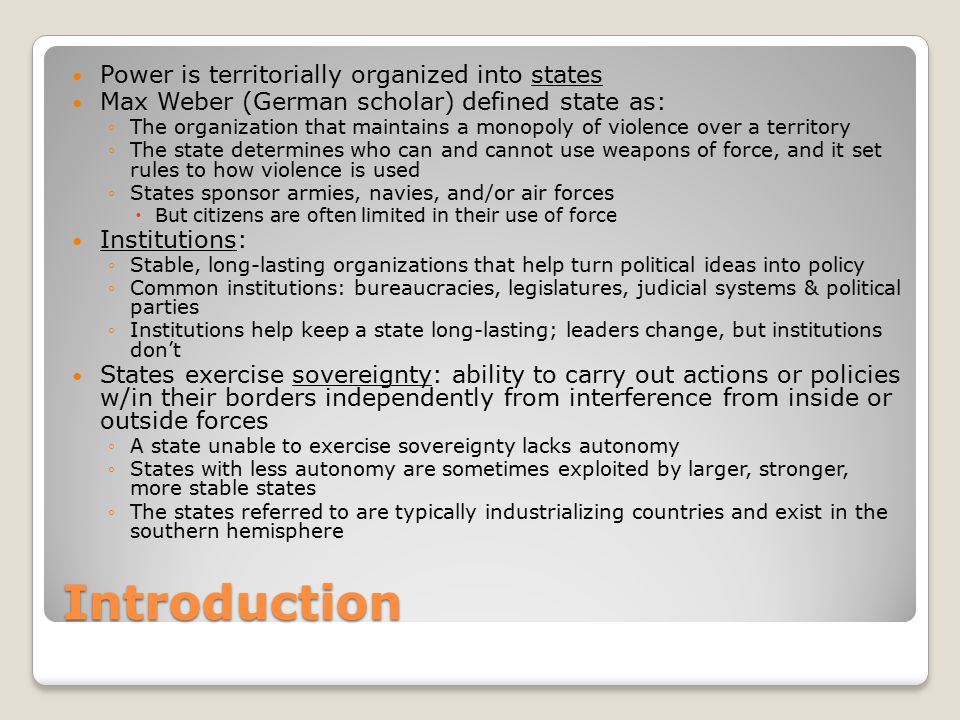 Introduction Power is territorially organized into states Max Weber (German scholar) defined state as: ◦The organization that maintains a monopoly of violence over a territory ◦The state determines who can and cannot use weapons of force, and it set rules to how violence is used ◦States sponsor armies, navies, and/or air forces  But citizens are often limited in their use of force Institutions: ◦Stable, long-lasting organizations that help turn political ideas into policy ◦Common institutions: bureaucracies, legislatures, judicial systems & political parties ◦Institutions help keep a state long-lasting; leaders change, but institutions don't States exercise sovereignty: ability to carry out actions or policies w/in their borders independently from interference from inside or outside forces ◦A state unable to exercise sovereignty lacks autonomy ◦States with less autonomy are sometimes exploited by larger, stronger, more stable states ◦The states referred to are typically industrializing countries and exist in the southern hemisphere