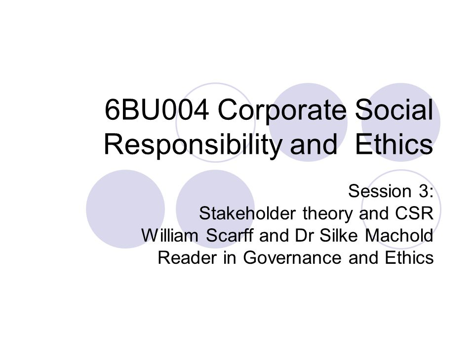 Session objectives To understand meaning(s) of 'stakeholder' To compare different perspectives on nature of 'firm' To evaluate different categorisations and prioritisations for stakeholders To identify different 'strands' of stakeholder theory To assess implications of stakeholder theory for CSR