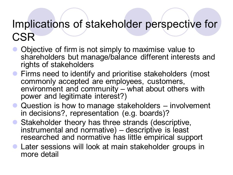 Implications of stakeholder perspective for CSR Objective of firm is not simply to maximise value to shareholders but manage/balance different interests and rights of stakeholders Firms need to identify and prioritise stakeholders (most commonly accepted are employees, customers, environment and community – what about others with power and legitimate interest ) Question is how to manage stakeholders – involvement in decisions , representation (e.g.