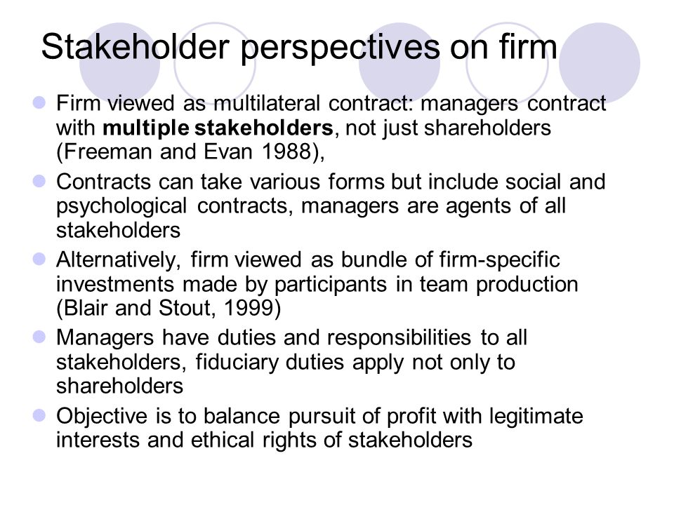 Stakeholder perspectives on firm Firm viewed as multilateral contract: managers contract with multiple stakeholders, not just shareholders (Freeman and Evan 1988), Contracts can take various forms but include social and psychological contracts, managers are agents of all stakeholders Alternatively, firm viewed as bundle of firm-specific investments made by participants in team production (Blair and Stout, 1999) Managers have duties and responsibilities to all stakeholders, fiduciary duties apply not only to shareholders Objective is to balance pursuit of profit with legitimate interests and ethical rights of stakeholders