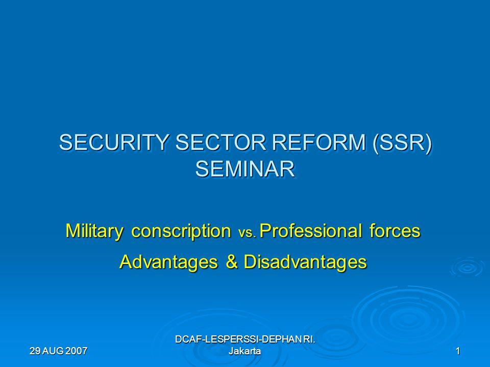 29 AUG 2007 DCAF-LESPERSSI-DEPHAN RI. Jakarta 1 SECURITY SECTOR REFORM (SSR) SEMINAR Military conscription vs. Professional forces Advantages & Disadv