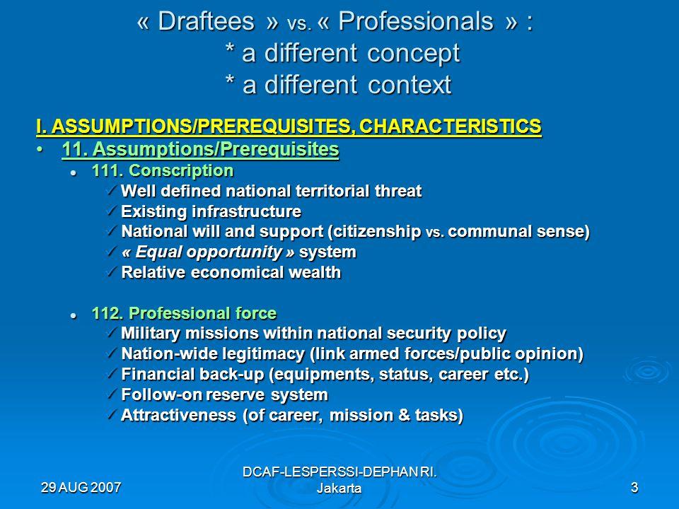 29 AUG 2007 DCAF-LESPERSSI-DEPHAN RI. Jakarta3 « Draftees » vs. « Professionals » : * a different concept * a different context I. ASSUMPTIONS/PREREQU