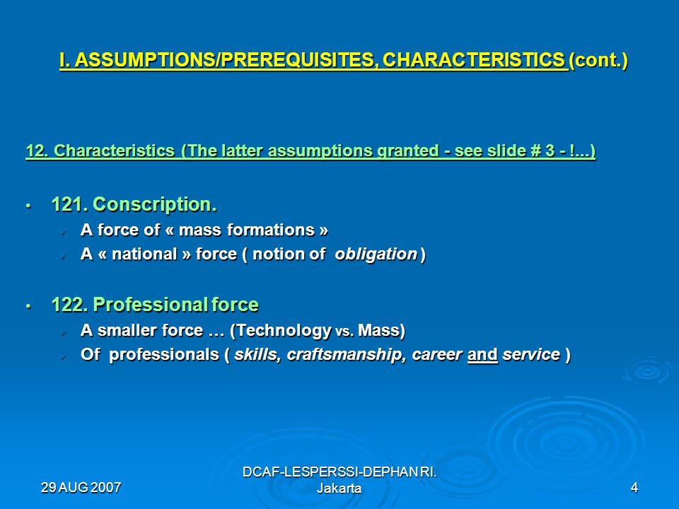 29 AUG 2007 DCAF-LESPERSSI-DEPHAN RI. Jakarta4 I. ASSUMPTIONS/PREREQUISITES, CHARACTERISTICS (cont.) 12. Characteristics (The latter assumptions grant