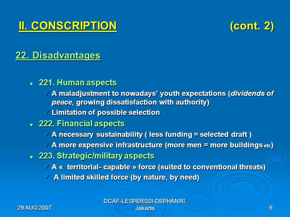 29 AUG 2007 DCAF-LESPERSSI-DEPHAN RI. Jakarta6 II. CONSCRIPTION (cont. 2) 22. Disadvantages 221. Human aspects 221. Human aspects A maladjustment to n