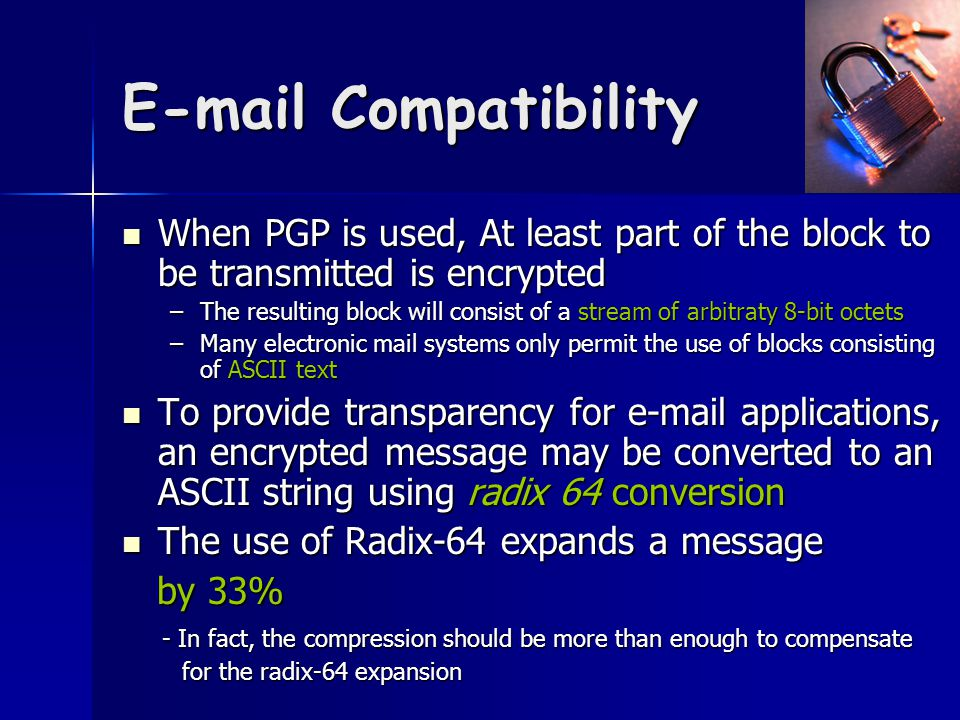 E-mail Compatibility When PGP is used, At least part of the block to be transmitted is encrypted When PGP is used, At least part of the block to be transmitted is encrypted –The resulting block will consist of a stream of arbitraty 8-bit octets –Many electronic mail systems only permit the use of blocks consisting of ASCII text To provide transparency for e-mail applications, an encrypted message may be converted to an ASCII string using radix 64 conversion To provide transparency for e-mail applications, an encrypted message may be converted to an ASCII string using radix 64 conversion The use of Radix-64 expands a message The use of Radix-64 expands a message by 33% by 33% - In fact, the compression should be more than enough to compensate - In fact, the compression should be more than enough to compensate for the radix-64 expansion for the radix-64 expansion