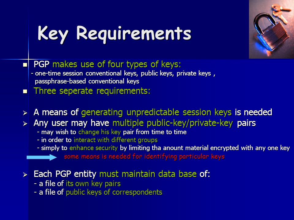 Key Requirements PGP makes use of four types of keys: PGP makes use of four types of keys: - one-time session conventional keys, public keys, private keys, - one-time session conventional keys, public keys, private keys, passphrase-based conventional keys passphrase-based conventional keys Three seperate requirements: Three seperate requirements:  A means of generating unpredictable session keys is needed  Any user may have multiple public-key/private-key pairs - may wish to change his key pair from time to time - may wish to change his key pair from time to time - in order to interact with different groups - in order to interact with different groups - simply to enhance security by limiting tha anount material encrypted with any one key - simply to enhance security by limiting tha anount material encrypted with any one key some means is needed for identifying particular keys some means is needed for identifying particular keys  Each PGP entity must maintain data base of: - a file of its own key pairs - a file of its own key pairs - a file of public keys of correspondents - a file of public keys of correspondents