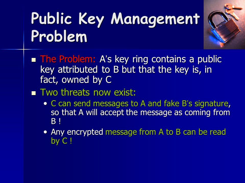Public Key Management Problem The Problem: A ' s key ring contains a public key attributed to B but that the key is, in fact, owned by C The Problem: A ' s key ring contains a public key attributed to B but that the key is, in fact, owned by C Two threats now exist: Two threats now exist: C can send messages to A and fake B ' s signature, so that A will accept the message as coming from B .