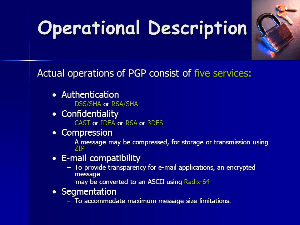 Operational Description Actual operations of PGP consist of five services: AuthenticationAuthentication – DSS/SHA or RSA/SHA ConfidentialityConfidentiality – CAST or IDEA or RSA or 3DES CompressionCompression – A message may be compressed, for storage or transmission using ZIP E-mail compatibilityE-mail compatibility –To provide transparency for e-mail applications, an encrypted message may be converted to an ASCII using Radix-64 may be converted to an ASCII using Radix-64 SegmentationSegmentation – To accommodate maximum message size limitations.