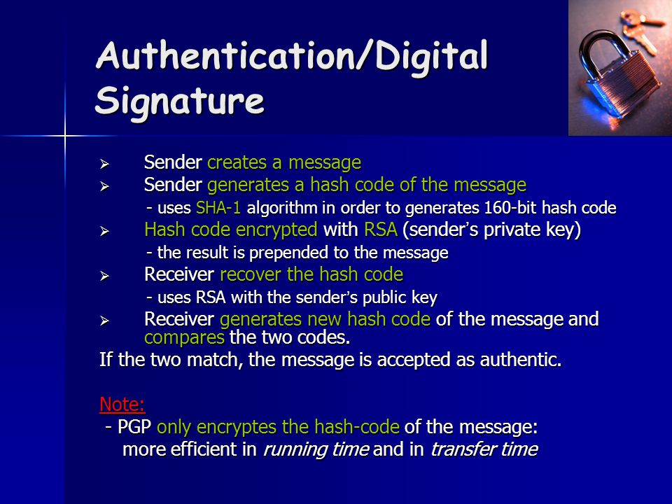 Authentication/Digital Signature  Sender creates a message  Sender generates a hash code of the message - uses SHA-1 algorithm in order to generates 160-bit hash code - uses SHA-1 algorithm in order to generates 160-bit hash code  Hash code encrypted with RSA (sender ' s private key) - the result is prepended to the message - the result is prepended to the message  Receiver recover the hash code - uses RSA with the sender ' s public key - uses RSA with the sender ' s public key  Receiver generates new hash code of the message and compares the two codes.