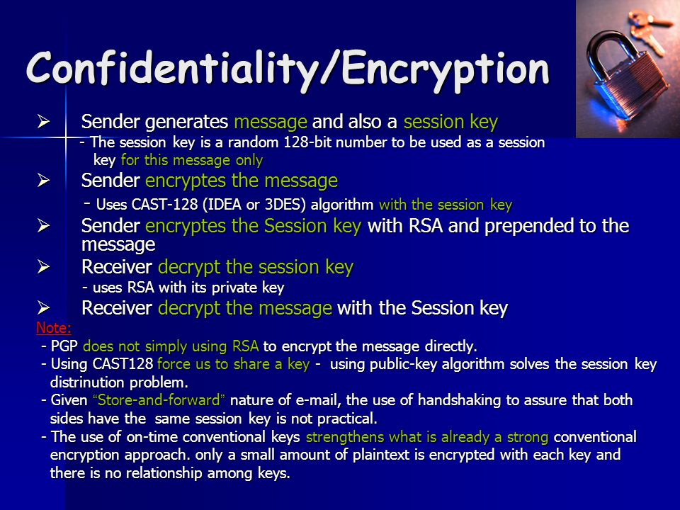 Confidentiality/Encryption  Sender generates message and also a session key - The session key is a random 128-bit number to be used as a session - The session key is a random 128-bit number to be used as a session key for this message only key for this message only  Sender encryptes the message - Uses CAST-128 (IDEA or 3DES) algorithm with the session key - Uses CAST-128 (IDEA or 3DES) algorithm with the session key  Sender encryptes the Session key with RSA and prepended to the message  Receiver decrypt the session key - uses RSA with its private key - uses RSA with its private key  Receiver decrypt the message with the Session key Note: - PGP does not simply using RSA to encrypt the message directly.