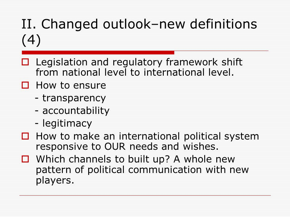 II. Changed outlook–new definitions (4)  Legislation and regulatory framework shift from national level to international level.  How to ensure - tra