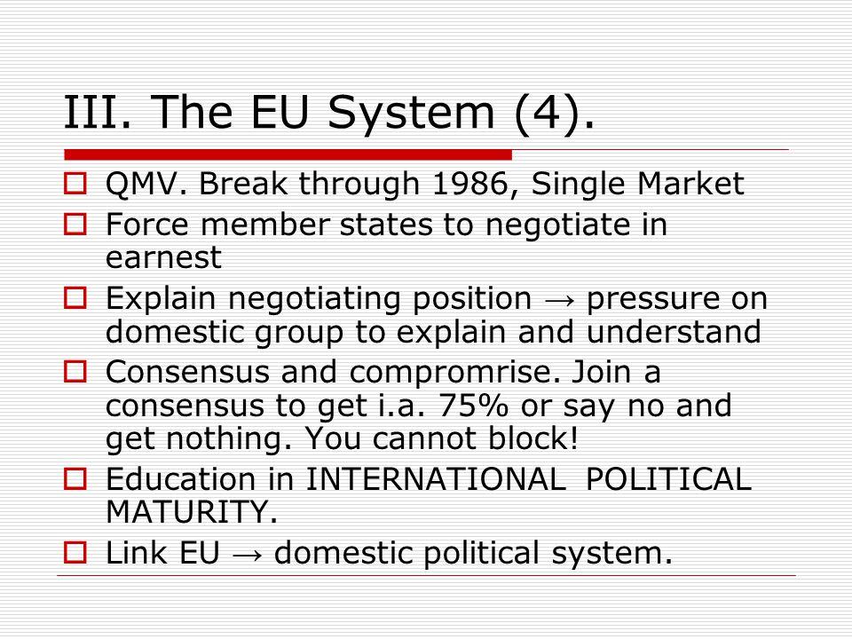 III. The EU System (4).  QMV. Break through 1986, Single Market  Force member states to negotiate in earnest  Explain negotiating position → pressu