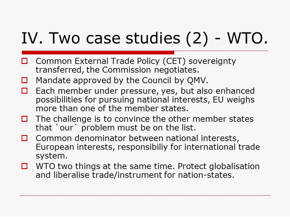IV. Two case studies (2) - WTO.  Common External Trade Policy (CET) sovereignty transferred, the Commission negotiates.  Mandate approved by the Cou