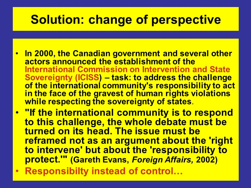 Solution: change of perspective In 2000, the Canadian government and several other actors announced the establishment of the International Commission on Intervention and State Sovereignty (ICISS) – task: to address the challenge of the international community s responsibility to act in the face of the gravest of human rights violations while respecting the sovereignty of states.