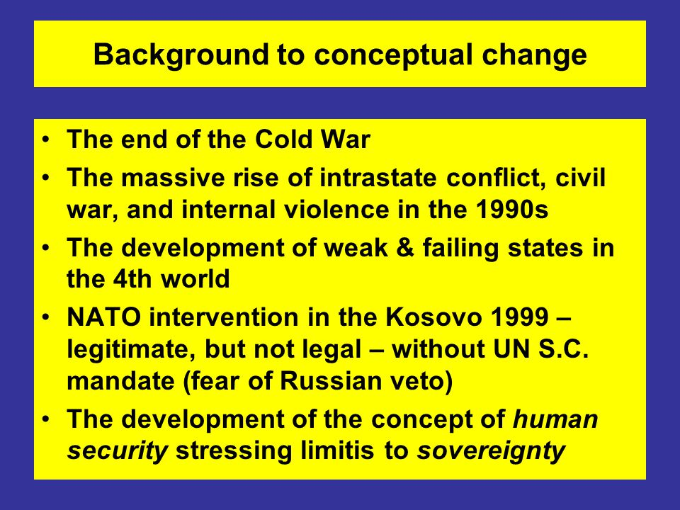 Background to conceptual change The end of the Cold War The massive rise of intrastate conflict, civil war, and internal violence in the 1990s The development of weak & failing states in the 4th world NATO intervention in the Kosovo 1999 – legitimate, but not legal – without UN S.C.