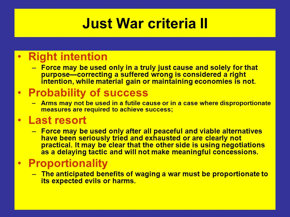 Just War criteria II Right intention –Force may be used only in a truly just cause and solely for that purpose—correcting a suffered wrong is considered a right intention, while material gain or maintaining economies is not.