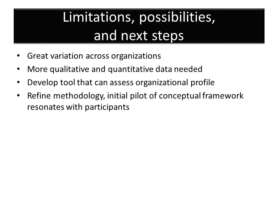 Limitations, possibilities, and next steps Great variation across organizations More qualitative and quantitative data needed Develop tool that can assess organizational profile Refine methodology, initial pilot of conceptual framework resonates with participants