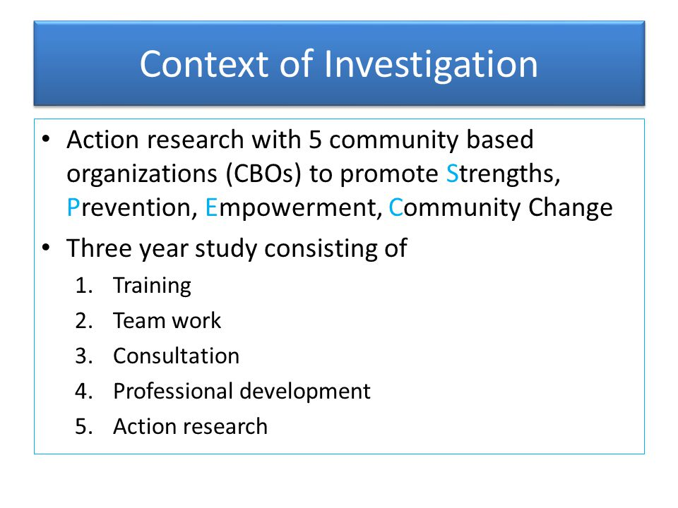 Context of Investigation Organizations selected on basis of readiness Organizations consist of – Major local funder (MF) – Major provider of health services for poor (HS) – Organization that promotes early interventions (EI) – Local civic coalition (LC) – Local human service (HS) Budgets range from $ 1 million to over $ 100 million Personnel ranges from 15 to 700