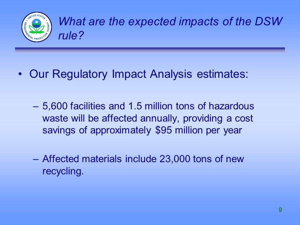 9 Our Regulatory Impact Analysis estimates: –5,600 facilities and 1.5 million tons of hazardous waste will be affected annually, providing a cost savi
