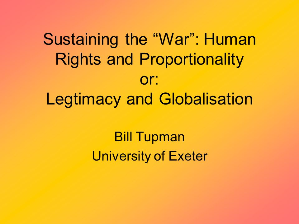 Sustaining the War : Human Rights and Proportionality or: Legtimacy and Globalisation Bill Tupman University of Exeter