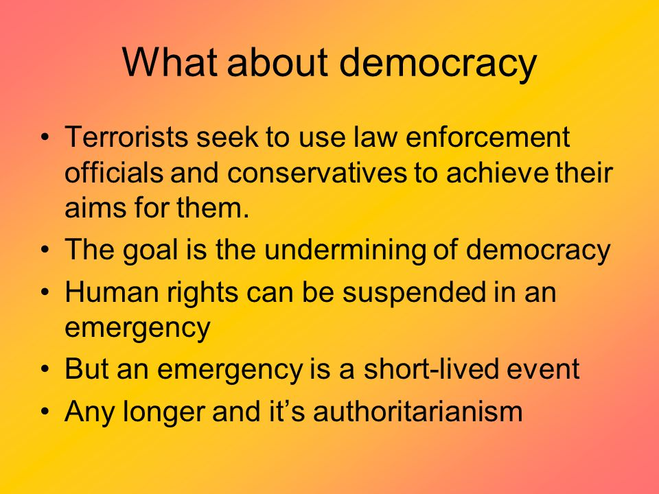 What about democracy Terrorists seek to use law enforcement officials and conservatives to achieve their aims for them.