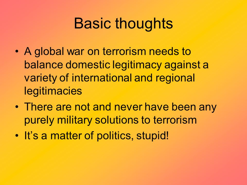 Basic thoughts A global war on terrorism needs to balance domestic legitimacy against a variety of international and regional legitimacies There are not and never have been any purely military solutions to terrorism It's a matter of politics, stupid!