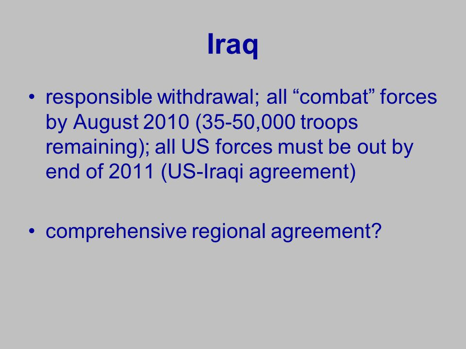 Iraq responsible withdrawal; all combat forces by August 2010 (35-50,000 troops remaining); all US forces must be out by end of 2011 (US-Iraqi agreement) comprehensive regional agreement?