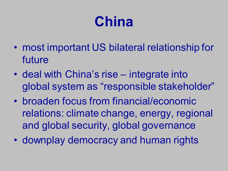 China most important US bilateral relationship for future deal with China's rise – integrate into global system as responsible stakeholder broaden focus from financial/economic relations: climate change, energy, regional and global security, global governance downplay democracy and human rights
