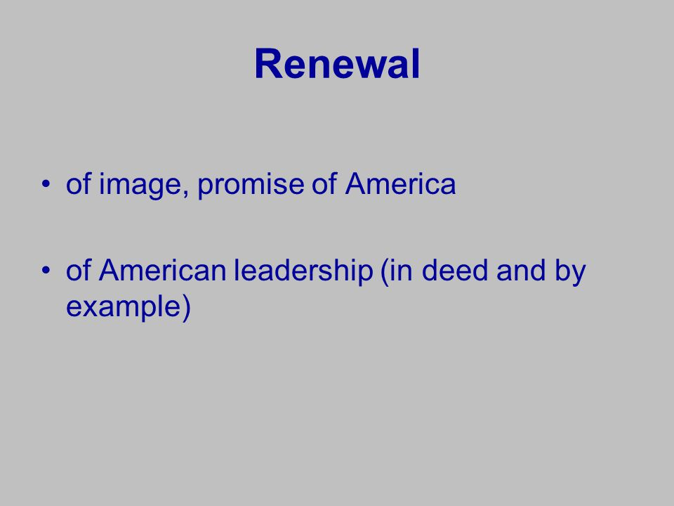 Renewal of image, promise of America of American leadership (in deed and by example)