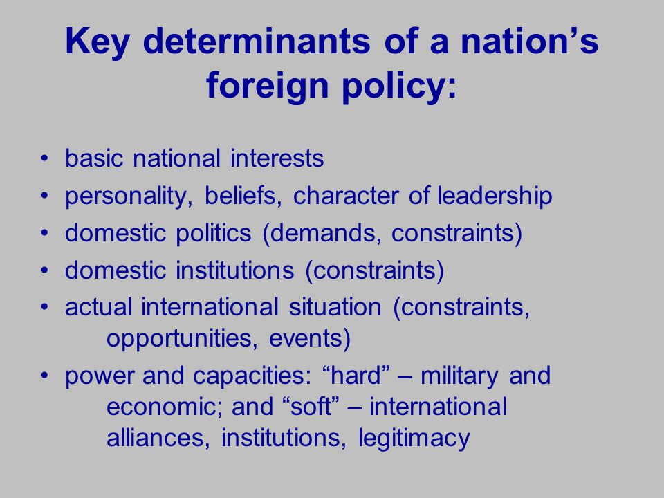 Key determinants of a nation's foreign policy: basic national interests personality, beliefs, character of leadership domestic politics (demands, constraints) domestic institutions (constraints) actual international situation (constraints, opportunities, events) power and capacities: hard – military and economic; and soft – international alliances, institutions, legitimacy